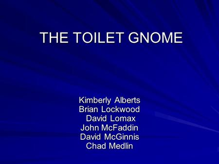 THE TOILET GNOME Kimberly Alberts Brian Lockwood David Lomax John McFaddin David McGinnis Chad Medlin.