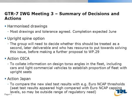 GTR-7 IWG Meeting 3 – Summary of Decisions and Actions Page  1  Harmonised drawings -Most drawings and tolerance agreed. Completion expected June  Upright.