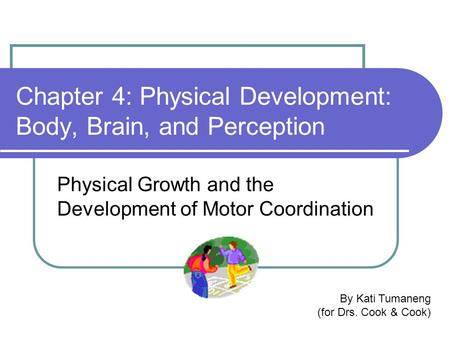 Chapter 4: Physical Development: Body, Brain, and Perception Physical Growth and the Development of Motor Coordination By Kati Tumaneng (for Drs. Cook.