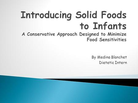 By Medina Blanchet Dietetic Intern. Carefully introducing solid foods to infants can help assure that they will be healthy and happy!
