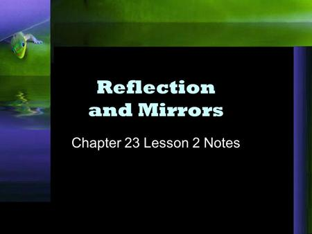 Reflection and Mirrors Chapter 23 Lesson 2 Notes.