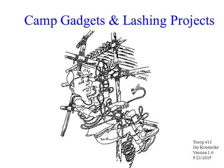 Camp Gadgets & Lashing Projects Troop 413 Jay Kruemcke Version 1.0 5/21/2015.