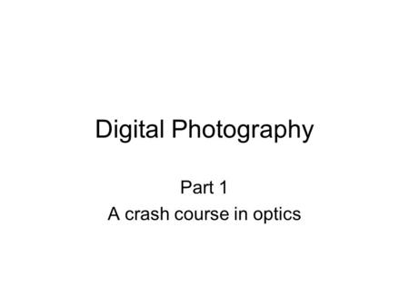 Digital Photography Part 1 A crash course in optics.