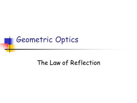 Geometric Optics The Law of Reflection.