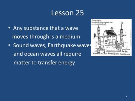 Lesson 25 Any substance that a wave moves through is a medium Sound waves, Earthquake waves, and ocean waves all require matter to transfer energy 1.
