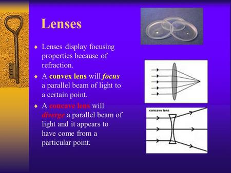 Lenses  Lenses display focusing properties because of refraction.  A convex lens will focus a parallel beam of light to a certain point.  A concave.