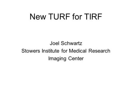 New TURF for TIRF Joel Schwartz Stowers Institute for Medical Research Imaging Center.