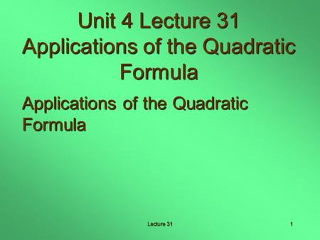 Lecture 311 Unit 4 Lecture 31 Applications of the Quadratic Formula Applications of the Quadratic Formula.