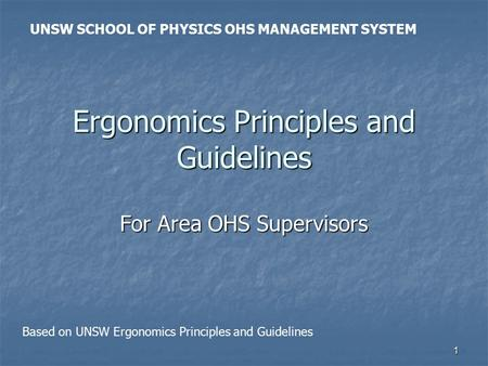 1 Ergonomics Principles and Guidelines For Area OHS Supervisors UNSW SCHOOL OF PHYSICS OHS MANAGEMENT SYSTEM Based on UNSW Ergonomics Principles and Guidelines.