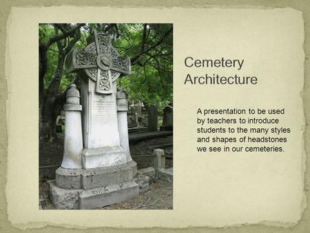 A presentation to be used by teachers to introduce students to the many styles and shapes of headstones we see in our cemeteries.