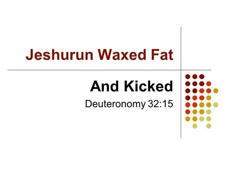 Jeshurun Waxed Fat And Kicked Deuteronomy 32:15. Background The book of Deuteronomy closes with… - The final charge of Moses (31) - The song of Moses.