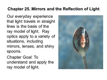 Chapter 25. Mirrors and the Reflection of Light Our everyday experience that light travels in straight lines is the basis of the ray model of light. Ray.