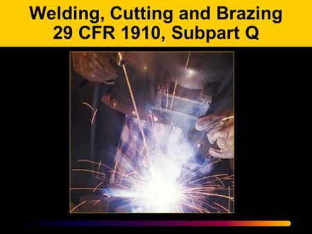Welding, Cutting and Brazing 29 CFR 1910, Subpart Q.