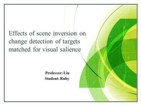 LOGO Effects of scene inversion on change detection of targets matched for visual salience Professor: Liu Student: Ruby.