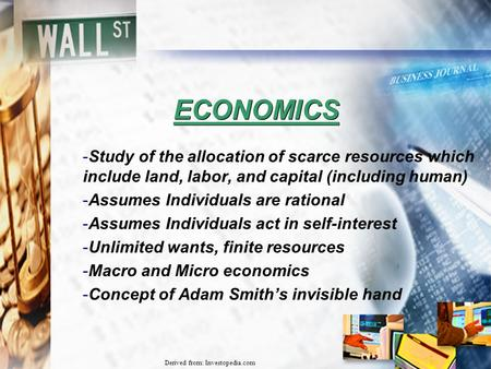 Derived from: Investopedia.com ECONOMICS -Study of the allocation of scarce resources which include land, labor, and capital (including human) -Assumes.