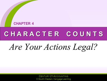 C ENTURY 21 A CCOUNTING © South-Western, Cengage Learning C H A R A C T E R C O U N T S CHAPTER 4 Are Your Actions Legal?