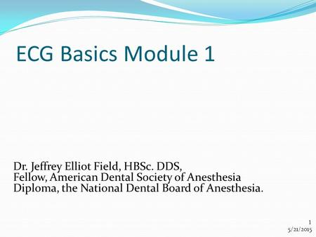 ECG Basics Module 1 Dr. Jeffrey Elliot Field, HBSc. DDS, Fellow, American Dental Society of Anesthesia Diploma, the National Dental Board of Anesthesia.