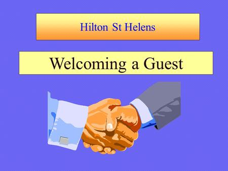 Hilton St Helens Welcoming a Guest. Hilton St Helens Welcoming a Guest Trainer's Notes: Introduce Name, Position TitleIntroduce Name, Position Title Explain.