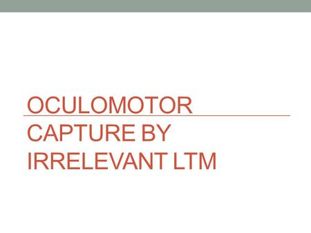OCULOMOTOR CAPTURE BY IRRELEVANT LTM. Devue, Belopolsky, and Theeuwes, 2012 Examined whether or not oculomotor capture can occur in a bottom-up fashion.