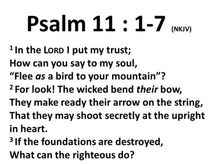 "Psalm 11 : 1-7 (NKJV) 1 In the L ORD I put my trust; How can you say to my soul, ""Flee as a bird to your mountain""? 2 For look! The wicked bend their bow,"