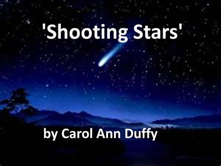 'Shooting Stars' by Carol Ann Duffy. Learning Intentions Begin to analyse and annotate the main techniques of used in 'Shooting Stars' Focus on the key.
