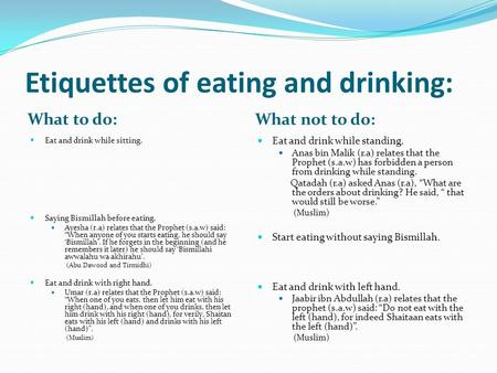 Etiquettes of eating and drinking: What to do: What not to do: Eat and drink while sitting. Saying Bismillah before eating. Ayesha (r.a) relates that the.