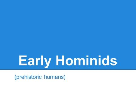 Early Hominids (prehistoric humans). Australopithecus Afarensis 3-4 million years ago Found in Africa Bipedial brain about 1/3 of the size of ours no.