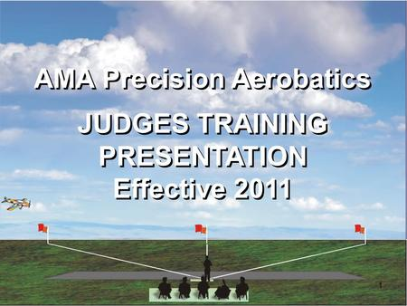 1 AMA Precision Aerobatics JUDGES TRAINING PRESENTATION Effective 2011 AMA Precision Aerobatics JUDGES TRAINING PRESENTATION Effective 2011.