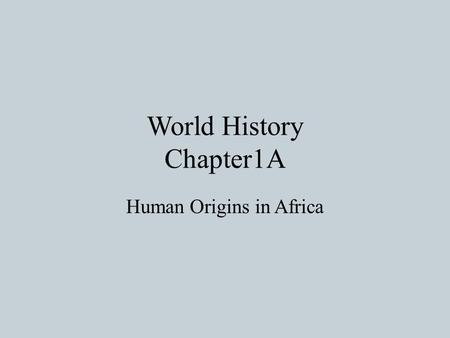 World History Chapter1A Human Origins in Africa. Scientists Search for Human Origins Prehistory-The era before written record Scientist have to dig up.
