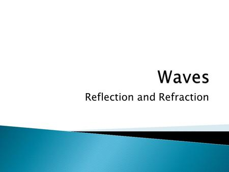 Reflection and Refraction.  When a wave moves from one medium into another (reaches a boundary) ◦ Speed of the wave changes  More dense  slower  less.