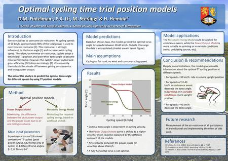Optimal cycling time trial position models D.M. Fintelman 1, F-X. Li 1, M. Sterling 2 & H. Hemida 2 1: School of Sport and Exercise Sciences, 2: School.