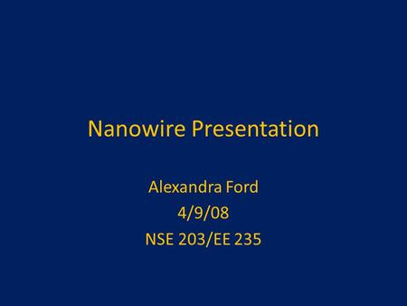 Nanowire Presentation Alexandra Ford 4/9/08 NSE 203/EE 235.