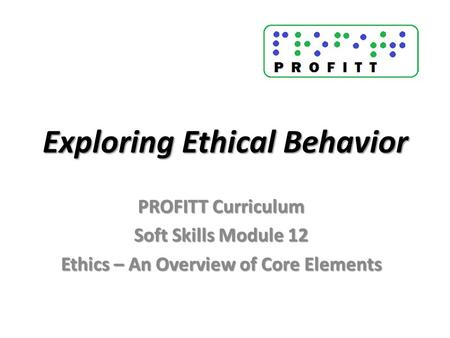 Exploring Ethical Behavior PROFITT Curriculum Soft Skills Module 12 Ethics – An Overview of Core Elements.