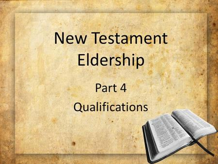 New Testament Eldership Part 4 Qualifications. Necessity for Qualifications To protect the church To help improve the elders' character To help improve.
