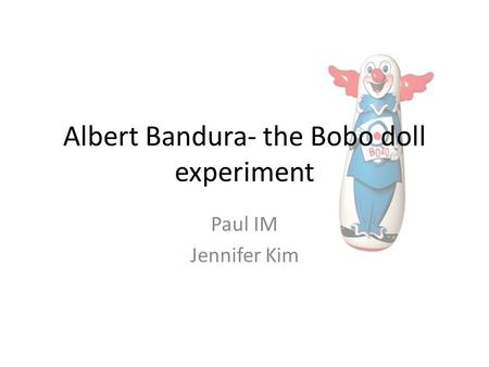 Albert Bandura- the Bobo doll experiment Paul IM Jennifer Kim.