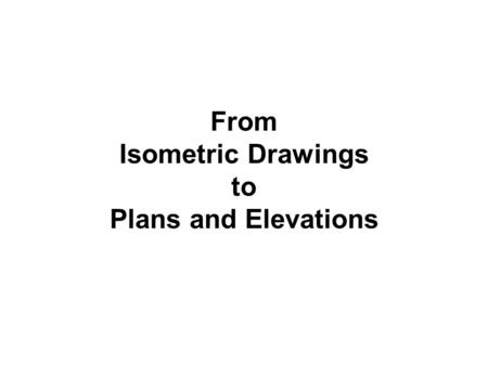 From Isometric Drawings to Plans and Elevations. Isometric Projection In isometric projection all vertical lines on an object remain vertical while horizontal.