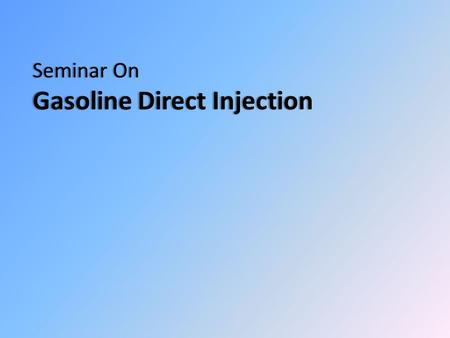 Seminar On Gasoline Direct Injection. Introduction Transition of fuel supply Major Objectives of the GDI engine The difference between new GDI and current.