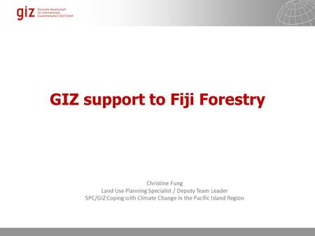GIZ support to Fiji Forestry Christine Fung Land Use Planning Specialist / Deputy Team Leader SPC/GIZ Coping with Climate Change in the Pacific Island.