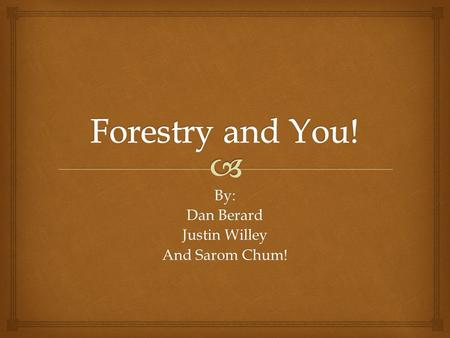 By: Dan Berard Justin Willey And Sarom Chum!.   The science or practice of studying, caring for and managing forests What is Forestry?