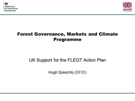 Forest Governance, Markets and Climate Programme UK Support for the FLEGT Action Plan Hugh Speechly (DFID)