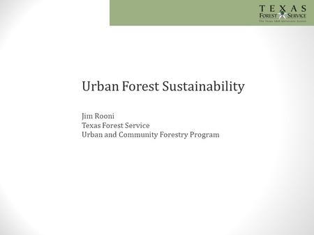 Urban Forest Sustainability Jim Rooni Texas Forest Service Urban and Community Forestry Program.