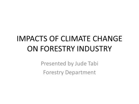 IMPACTS OF CLIMATE CHANGE ON FORESTRY INDUSTRY Presented by Jude Tabi Forestry Department.