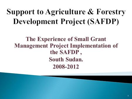 The Experience of Small Grant Management Project Implementation of the SAFDP, South Sudan. 2008-2012 1.