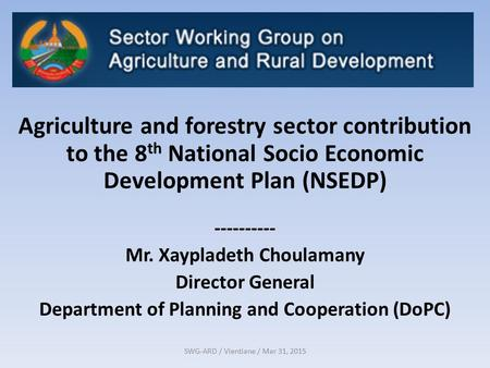 SWG-ARD / Vientiane / Mar 31, 2015 Agriculture and forestry sector contribution to the 8 th National Socio Economic Development Plan (NSEDP) ----------