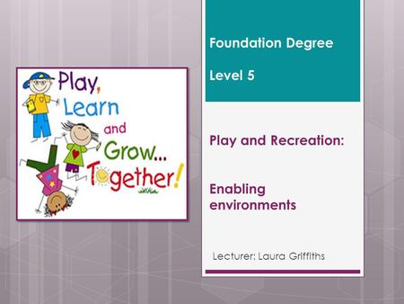 Foundation Degree Level 5 Play and Recreation: Enabling environments Lecturer: Laura Griffiths.