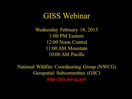 NWCG Geospatial Sub Committee GISS Webinar Wednesday February 18, 2015 1:00 PM Eastern 12:00 Noon Central 11:00 AM Mountain 10:00 AM Pacific National Wildfire.