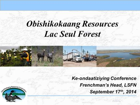 Obishikokaang Resources Lac Seul Forest Ke-ondaatiziying Conference Frenchman's Head, LSFN September 17 th, 2014.