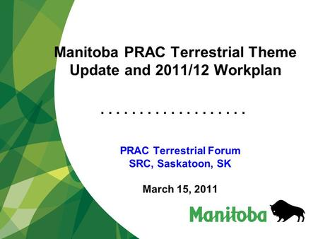 ................... Manitoba PRAC Terrestrial Theme Update and 2011/12 Workplan PRAC Terrestrial Forum SRC, Saskatoon, SK March 15, 2011.