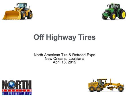 Off Highway Tires North American Tire & Retread Expo New Orleans, Louisiana April 16, 2015.