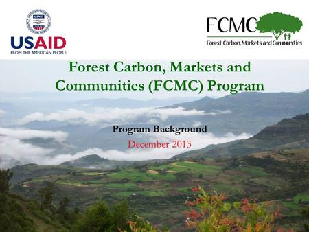 Forest Carbon, Markets and Communities (FCMC) Program Program Background December 2013.